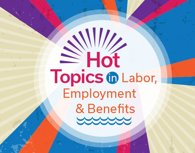 Hot topics in Labor, Employment & benefits